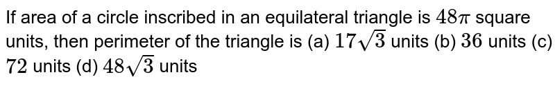 If area of a circle inscribed in an   equilateral triangle is `48pi` square units, then perimeter of the triangle   is (a) `17sqrt(3)` units   (b) `36`    units (c) `72` units   (d) `48sqrt(3)` units
