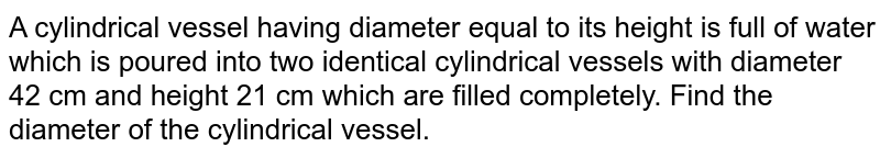 A   cylindrical vessel having diameter equal to its height is full of water which   is poured into two identical cylindrical vessels with diameter 42 cm and   height 21 cm which are filled completely. Find the diameter of the   cylindrical vessel.