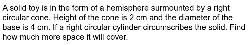 A solid toy   is in the form of a hemisphere surmounted by a right circular cone. Height of   the cone is 2 cm and the diameter of the base is 4 cm. If a right circular   cylinder circumscribes the solid. Find how much more space it will cover.