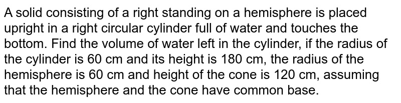 A solid   consisting of a right standing on a hemisphere is placed upright in a right   circular cylinder full of water and touches the bottom. Find the volume of   water left in the cylinder, if the radius of the cylinder is 60 cm and its   height is 180 cm, the radius of the hemisphere is 60 cm and height of the   cone is 120 cm, assuming that the hemisphere and the cone have common base.
