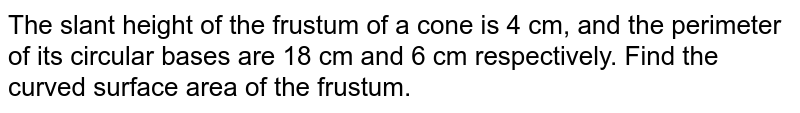 The slant   height of the frustum of a cone is 4 cm, and the perimeter of its circular   bases are 18 cm and 6 cm respectively. Find the curved surface area of the   frustum.