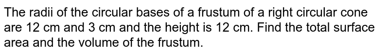 The radii   of the circular bases of a frustum of a right circular cone are 12 cm and 3 cm   and the height is 12 cm. Find the total surface area and the volume of the   frustum.