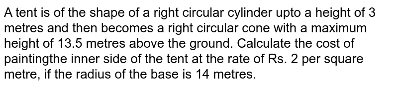 A tent is of the shape of a right circular   cylinder upto a height of 3 metres and then becomes   a right circular cone with a maximum height of 13.5 metres above the ground.   Calculate the cost of paintingthe inner side of the   tent at the rate of Rs. 2 per square metre, if the radius of the base is 14   metres.