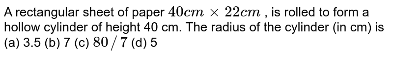 A   rectangular sheet of paper `40 c mxx22 c m` , is rolled   to form a hollow cylinder of height 40 cm. The radius of the cylinder (in cm)   is (a)   3.5 (b) 7 (c) `80//7` (d) 5