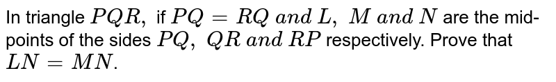 In triangle ` P Q R ,` if `P Q=R Q\ a n d\ L ,\ M\ a n d\ N` are the mid-points of   the sides `P Q ,\ Q R\ a n d\ R P` respectively. Prove   that `L N=M N`.