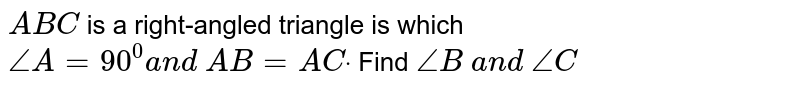`A B C` is a right-angled   triangle is which `/_A=90^0a n d\ A B=A Cdot` Find `/_B\ a n d\ /_C`