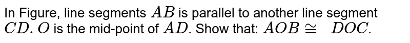 In Figure, line   segments `A B` is parallel to another   line segment `C D .O` is the mid-point of `A D`. Show that: ` A O B~=\ \ D O C`.