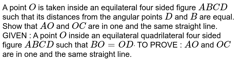 A point `O` is taken inside an equilateral four sided figure `A B C D` such that its distances from the angular points `D` and `B` are equal. Show that `A O` and `O C` are in one and the same straight line. GIVEN : A point `O` inside an equilateral quadrilateral four sided   figure `A B C D` such that `B O=O Ddot`  TO PROVE : `A O` and `O C` are in one and the same straight line.