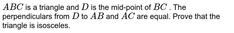 `A B C` is a triangle and `D` is the mid-point of `B C` . The perpendiculars from `D` to `A B` and `A C` are equal. Prove that the triangle is isosceles.