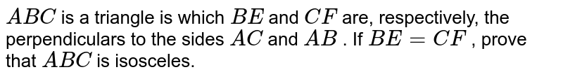 `A B C` is a triangle is which `B E` and `C F` are, respectively, the perpendiculars to the sides   `A C` and `A B` . If `B E=C F` , prove that ` A B C` is isosceles.