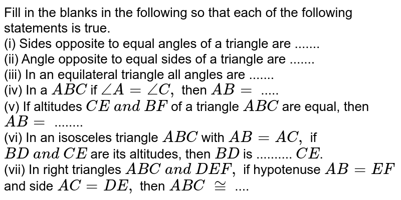 Fill in the blanks in   the following so that each of the following statements is true. <br>(i) Sides opposite to equal   angles of a triangle are ....... <br>(ii) Angle opposite to equal   sides of a triangle are ....... <br>(iii) In an equilateral triangle all angles are .......   <br>(iv) In a ` A B C` if `/_A=/_C ,` then `A B=\ ` ..... <br>(v) If altitudes `C E\ a n d\ B F` of a triangle `A B C` are equal, then `A B=` ........ <br>(vi) In an isosceles   triangle `A B C` with `A B=A C ,` if `B D\ a n d\ C E` are its altitudes, then `B D` is .......... `C E`.  <br>(vii) In right triangles `A B C\ a n d\ D E F ,` if hypotenuse `A B=E F` and side `A C=D E ,` then ` A B C\ ~=` ....