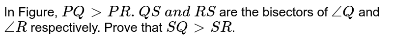 In Figure, `P Q > P R. Q S\ a n d\ R S` are the bisectors of `/_ Q` and `/_R` respectively. Prove   that `S Q > S R`.