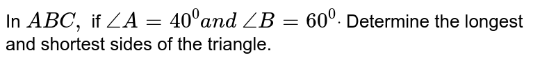 In ` A B C ,` if `/_A=40^0a n d\ /_B=60^0dot` Determine the longest   and shortest sides of the triangle.