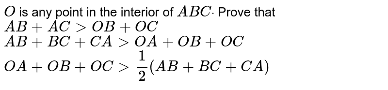 `O` is any point in the   interior of ` A B Cdot` Prove that  `A B+A C > O B+O C`   `A B+B C+C A > O A+O B+O C`   `O A+O B+O C >1/2(A B+B C+C A)`