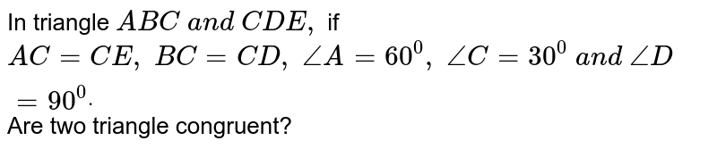 In triangle `A B C\ a n d\ C D E ,` if `A C=C E ,\ B C=C D ,\ /_A=60^0,\ /_C=30^0\ a n d\ /_D=90^0dot` Are two triangle   congruent?