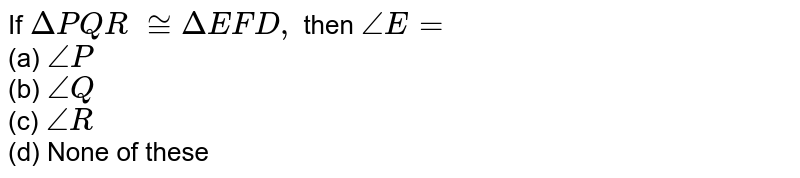 If `Delta P Q R\ ~= Delta E F D ,` then `/_E=`  <br>(a) `/_P` <br>(b)   `/_Q`  <br>(c)   `/_R`  <br>(d)   None of these
