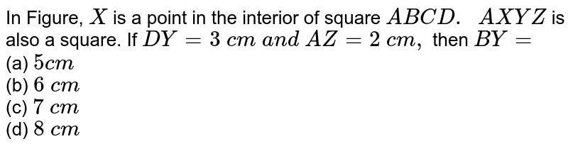 In Figure, `X` is a point in the   interior of square `A B C D.\ \ A X Y Z` is also a square. If `D Y=3\ c m\ a n d\ A Z=2\ c m ,` then `B Y=`  <br> (a) `5c m`  <br> (b)   `6\ c m`  <br> (c)   `7\ c m`  <br> (d)   `8\ c m`