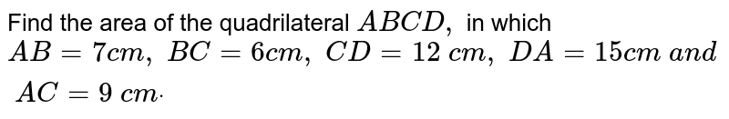 Find the area of the   quadrilateral `A B C D ,` in which `A B=7c m ,\ B C=6c m ,\ C D=12\ c m ,\ D A=15 c m\ a n d\ A C=9\ c mdot`