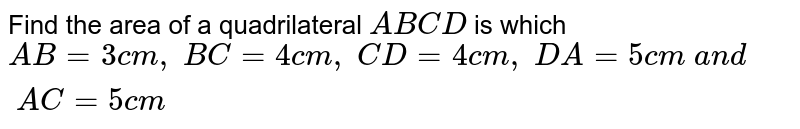 Find the area of a   quadrilateral `A B C D` is which `A B=3c m ,\ B C=4c m ,\ C D=4c m ,\ D A=5c m\ a n d\ A C=5c m`