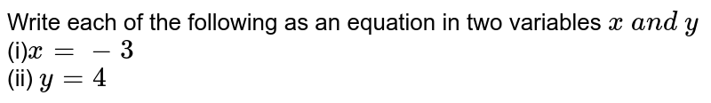 Write each of the   following as an equation in two variables `x\ a n d\ y`  <br>(i)`x=-3`  <br>(ii) `y=4`