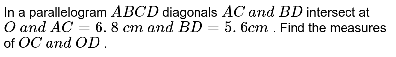 In a parallelogram `A B C D` diagonals `A C\ a n d\ B D` intersect at `O\ a n d\ A C=6. 8\ c m\ a n d\ B D=5. 6 c m` . Find the measures of `O C\ a n d\ O D` .