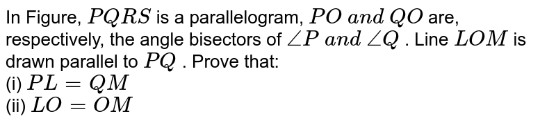 In Figure, `P Q R S` is a parallelogram, `P O\ a n d\ Q O` are, respectively, the   angle bisectors of `/_P\ a n d\ /_Q` . Line `L O M` is drawn parallel to `P Q` . Prove that: <br> (i) `P L=Q M`  <br> (ii)   `L O=O M`