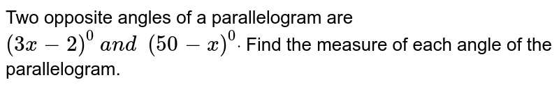Two opposite angles of   a parallelogram are `(3x-2)^0\ a n d\ \ (50-x)^0dot` Find the measure of   each angle of the parallelogram.