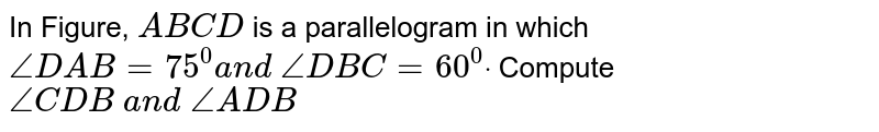 In Figure, `A B C D` is a parallelogram in   which `/_D A B=75^0a n d\ /_D B C=60^0dot` Compute `/_C D B\ a n d\ /_A D B`