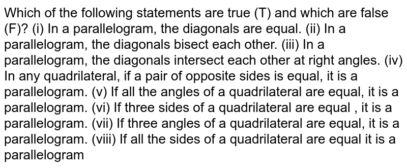 Which of the following   statements are true (T) and which are false (F)? (i) In a parallelogram, the   diagonals are equal. (ii) In a parallelogram, the   diagonals bisect each other. (iii) In a parallelogram, the   diagonals intersect each other at right angles. (iv) In any quadrilateral,   if a pair of opposite sides is equal, it is a parallelogram. (v) If all the angles of a   quadrilateral are equal, it is a parallelogram. (vi) If three sides of a   quadrilateral are equal , it is a parallelogram. (vii) If three angles of a   quadrilateral are equal, it is a parallelogram. (viii) If all the sides of a   quadrilateral are equal it is a parallelogram