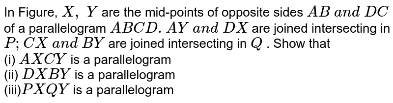 In Figure, `X ,\ Y` are the mid-points of   opposite sides `A B\ a n d\ D C` of a parallelogram `A B C D. A Y\ a n d\ D X` are joined intersecting   in `P ; C X\ a n d\ B Y` are joined intersecting   in `Q` . Show that <br> (i) `A X C Y` is a parallelogram <br> (ii) `D X B Y\ ` is a parallelogram <br> (iii)`P X Q Y` is a parallelogram