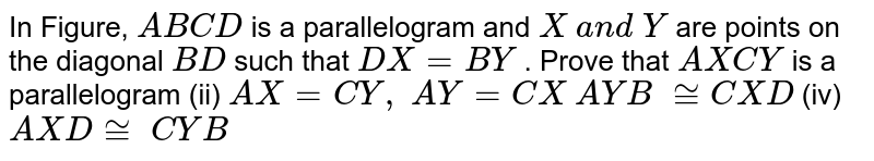In Figure, `A B C D` is a parallelogram and `X\ a n d\ Y` are points on the   diagonal `B D` such that `D X=B Y` . Prove that `A X C Y` is a parallelogram (ii)   `A X=C Y ,\ A Y=C X`  ` A Y B\ ~= C X D`  (iv) ` A X D~=\  C Y B`