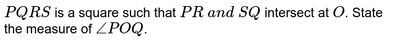 `P Q R S` is a square such that `P R\ a n d\ S Q` intersect at `O`. State the measure of `/_P O Q`.