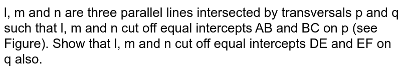 l, m and n are   three parallel lines intersected by transversals p and q such   that l, m and n cut off equal   intercepts AB and BC on p (see Figure). Show that l, m and   n cut off equal intercepts DE and EF on q also.