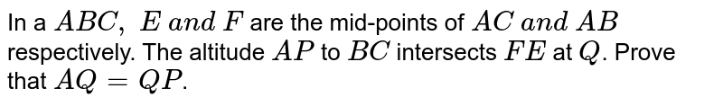 In a ` A B C ,\ E\ a n d\ F` are the mid-points of `A C\ a n d\ A B` respectively. The   altitude `A P` to `B C` intersects `F E\ ` at `Q`. Prove that `A Q=Q P`.