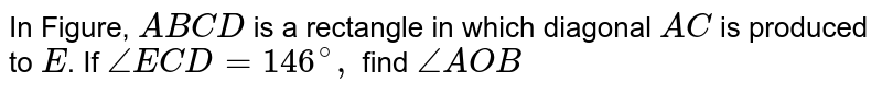 In Figure, `A B C D` is a rectangle in which   diagonal `A C` is produced to `E`. If `/_E C D=146^@,` find `/_A O B`