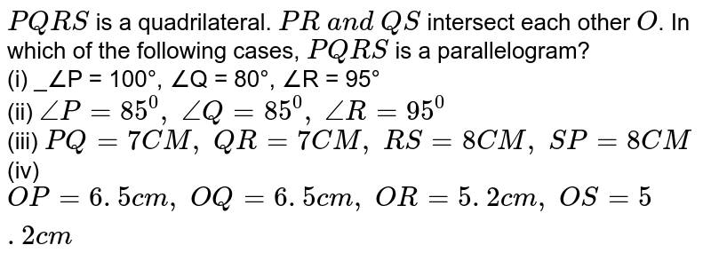 `P Q R S` is a quadrilateral. `P R\ a n d\ Q S` intersect each other `O`. In which of the   following cases, `P Q R S` is a parallelogram?  <br> (i) _∠P = 100°, ∠Q = 80°, ∠R = 95°    <br> (ii) `/_P=85^0,\ /_Q=85^0,\ /_R=95^0`   <br> (iii)  `P Q=7C M ,\ Q R=7C M ,\ R S=8C M ,\ S P=8C M`    <br> (iv) `O P=6. 5 c m ,\ O Q=6. 5 c m ,\ O R=5. 2 c m ,\ O S=5. 2 c m`