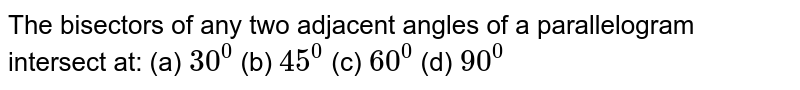The bisectors of any   two adjacent angles of a parallelogram intersect at:  (a) `30^0`  (b)   `45^0`  (c) `60^0`  (d)   `90^0`
