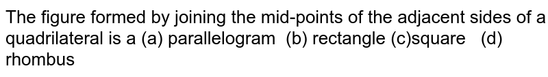 The figure formed by   joining the mid-points of the adjacent sides of a quadrilateral is a (a) parallelogram(b)rectangle (c)square(d) rhombus