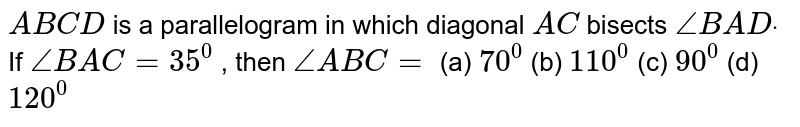 `A B C D` is a parallelogram in   which diagonal `A C\ ` bisects `/_B A Ddot` If `/_B A C=35^0` , then `/_A B C=`  (a) `70^0`  (b)   `110^0`  (c)   `90^0`  (d)   `120^0`