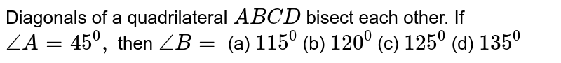 Diagonals of a   quadrilateral `A B C D` bisect each other. If `/_A=45^0,` then `/_B=`  (a) `115^0`  (b)   `120^0`  (c)   `125^0`  (d)   `135^0`