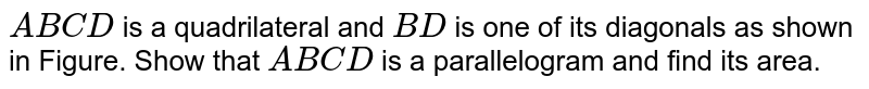 `A B C D` is a   quadrilateral and `B D` is one of its diagonals as shown in Figure. Show that `A B C D` is a parallelogram and find its area.