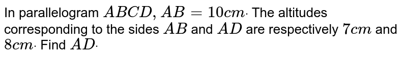 In parallelogram `A B C D ,A B=10c mdot` The altitudes corresponding to the sides `A B` and `A D` are respectively `7c m` and `8c mdot` Find `A Ddot`
