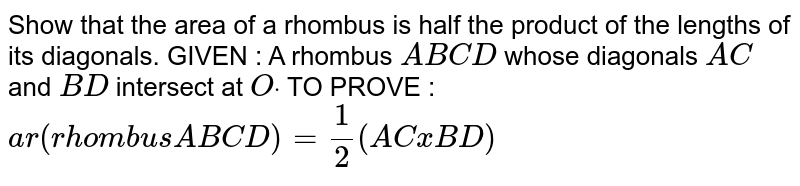 Show that the area of a rhombus is half the   product of the lengths of its diagonals. GIVEN : A rhombus `A B C D` whose diagonals `A C` and `B D` intersect at `Odot`  TO PROVE : `a r(r hom b u sA B C D)=1/2(A CxB D)`