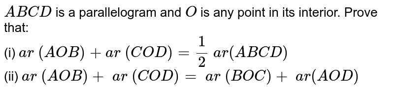 `A B C D` is a parallelogram and `O` is any point in its interior. Prove that: <br> (i) `a r\ ( A O B)+a r\ (C O D)=1/2\ a r(A B C D)`  <br> (ii) `a r\ ( A O B)+\ a r\ ( C O D)=\ a r\ ( B O C)+\ a r( A O D)`