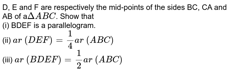 D, E and F are  respectively the mid-points of the sides BC, CA and AB of a`DeltaA B C`. Show that <br> (i)  BDEF is a parallelogram. <br> (ii) `a r\ (D E F)=1/4a r\ (A B C)`<br> (iii) `a r\ (B D E F)=1/2a r\ (A B C)`