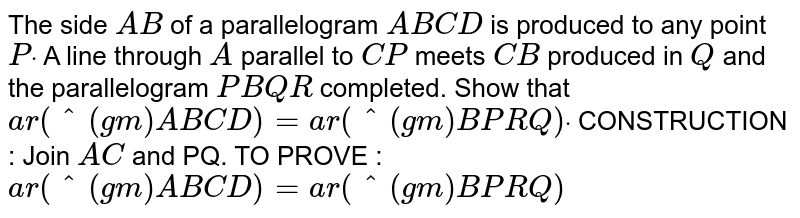 The side `A B` of a parallelogram `A B C D` is produced to any point `Pdot` A line through `A` parallel to `C P` meets `C B` produced in `Q` and the parallelogram `P B Q R` completed. Show that `a r(^(gm)A B C D)=a r(^(gm)B P R Q)dot`  CONSTRUCTION : Join `A C` and PQ. TO PROVE : `a r(^(gm)A B C D)=a r(^(gm)B P R Q)`