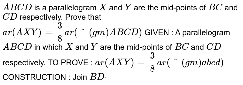 `A B C D` is a parallelogram `X` and `Y` are the mid-points of `B C` and `C D` respectively. Prove that `a r( A X Y)=3/8a r(^(gm)A B C D)`  GIVEN : A parallelogram `A B C D` in which `X` and `Y` are the mid-points of `B C` and `C D` respectively. TO PROVE : `a r( A X Y)=3/8a r(^(gm)a b c d)`  CONSTRUCTION : Join `B Ddot`