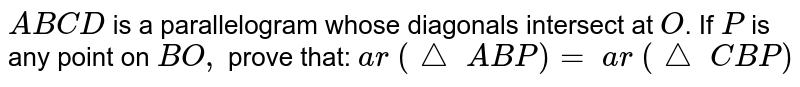 `A B C D` is a   parallelogram whose diagonals intersect at `O`. If `P` is any point   on `B O ,` prove that:   `a r\ (triangle \ A B P)=\ a r\ (triangle \ C B P)`