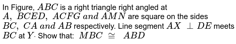 In Figure, `A B C` is a right   triangle right angled at `A ,\ B C E D ,\ A C F G\ a n d\ A M N` are square   on the sides `B C ,\ C A\ a n d\ A B` respectively. Line segment `A X\ _ _D E` meets `B C` at `Ydot` Show that:  `\ M B C\ ~=\ \ A B D`