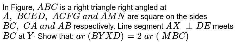 In Figure, `A B C` is a right   triangle right angled at `A ,\ B C E D ,\ A C F G\ a n d\ A M N` are square   on the sides `B C ,\ C A\ a n d\ A B` respectively. Line segment `A X\ _ _D E` meets `B C` at `Ydot` Show that:  `a r\ (B Y X D)=2\ a r\ (\ M B C)`